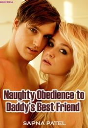 Naughty Obedience to Daddy's Best Friend (Erotica) ebook by Sapna Patel