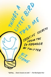 Things a Little Bird Told Me - Confessions of the Creative Mind ebook by Biz Stone