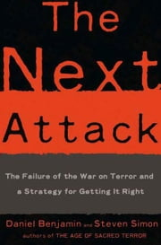 The Next Attack - The Failure of the War on Terror and a Strategy for Getting it Right ebook by Daniel Benjamin,Steven Simon