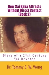 How Sai Baba Attracts Without Direct Contact (Book 2): Diary of a 21st Century Sai Devotee ebook by Tommy S. W. Wong