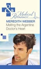 Melting the Argentine Doctor's Heart (Mills & Boon Medical) 電子書 by Meredith Webber