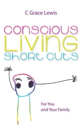 Conscious Living Short Cuts - For You and Your Family ebook by C Grace Lewis