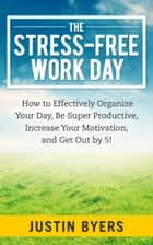 The Stress-Free Work Day ebook by Justin Byers