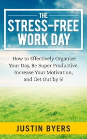 The Stress-Free Work Day - How to Effectively Organize Your Day, Be Super Productive, Increase Your Motivation, and Get Out By 5! ebook by Justin Byers
