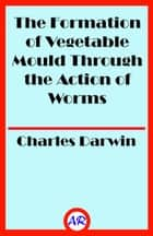 The Formation of Vegetable Mould Through the Action of Worms (Illustrated) 電子書 by Charles Darwin