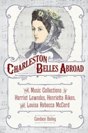 Charleston Belles Abroad - The Music Collections of Harriet Lowndes, Henrietta Aiken, and Louisa Rebecca McCord ebook by Candace Bailey