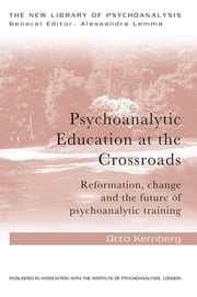 Psychoanalytic Education at the Crossroads - Reformation, change and the future of psychoanalytic training ebook by Otto F. Kernberg