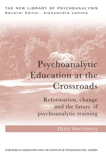 Psychoanalytic Education at the Crossroads - Reformation, change and the future of psychoanalytic training ebook by Otto Friedmann Kernberg