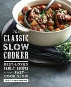 The Classic Slow Cooker: Best-Loved Family Recipes to Make Fast and Cook Slow ebook by