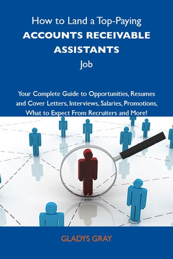 How to Land a Top-Paying Accounts receivable assistants Job: Your Complete Guide to Opportunities, Resumes and Cover Letters, Interviews, Salaries, Promotions, What to Expect From Recruiters and More eBook by Gray Gladys