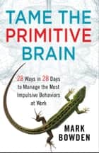 Tame the Primitive Brain - 28 Ways in 28 Days to Manage the Most Impulsive Behaviors at Work ebook by Mark Bowden
