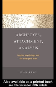 Archetype, Attachment, Analysis - Jungian Psychology and the Emergent Mind ebook by Jean Knox