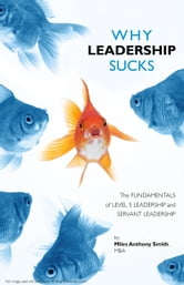 Why Leadership Sucks™ - Fundamentals of Level 5 Leadership and Servant Leadership ebook by Miles Anthony Smith