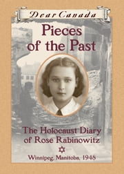 Dear Canada: Pieces of the Past - The Holocaust Diary of Rose Rabinowitz, Winnipeg, Manitoba, 1948 ebook by Carol Matas