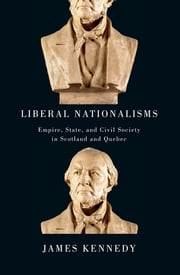 Liberal Nationalisms - Empire, State, and Civil Society in Scotland and Quebec ebook by James Kennedy