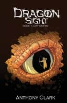 Dragon Sight: Book 1 - City on Fire ebook by Anthony Clark