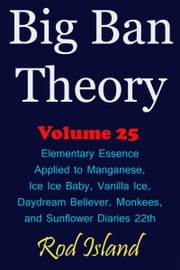 Big Ban Theory: Elementary Essence Applied to Manganese, Ice Ice Baby, Vanilla Ice, Daydream Believer, Monkees, and Sunflower Diaries 22th, Volume 25 ebook by Rod Island