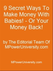 9 Secret Ways To Make Money With Babies! - Or Your Money Back! ebook by Editorial Team Of MPowerUniversity.com