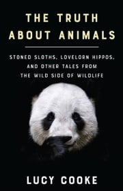 The Truth About Animals - Stoned Sloths, Lovelorn Hippos, and Other Tales from the Wild Side of Wildlife ebook by Lucy Cooke