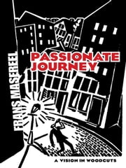 Passionate Journey - A Vision in Woodcuts ebook by Frans Masereel