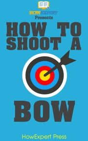 How To Shoot a Bow ebook by HowExpert