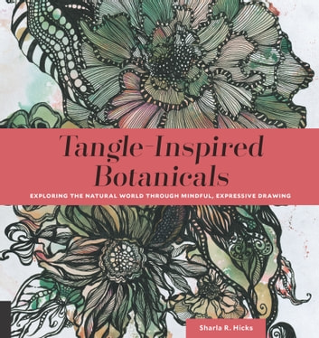 Tangle-Inspired Botanicals - Exploring the Natural World Through Mindful, Expressive Drawing ebook by Sharla R. Hicks CZT