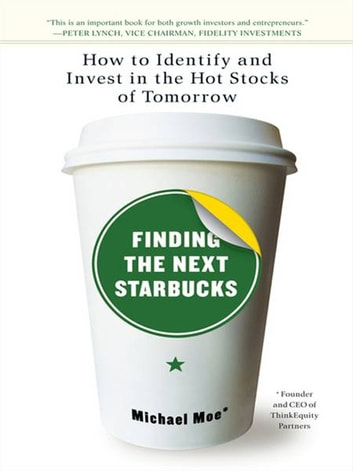 Finding the Next Starbucks - How to Identify and Invest in the Hot Stocks of Tomorrow ebook by Michael Moe