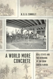 A World More Concrete - Real Estate and the Remaking of Jim Crow South Florida ebook by N. D. B. Connolly