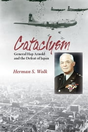 Cataclysm - General Hap Arnold and the Defeat of Japan ebook by Herman S. Wolk