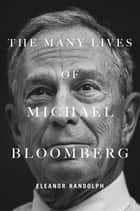 The Many Lives of Michael Bloomberg ebook by Eleanor Randolph