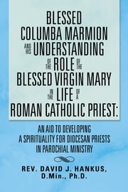 BLESSED COLUMBA MARMION AND HIS UNDERSTANDING OF THE ROLE OF THE BLESSED VIRGIN MARY IN THE LIFE OF A ROMAN CATHOLIC PRIEST: AN AID TO DEVELOPING A SPIRITUALITY FOR DIOCESAN PRIESTS IN PAROCHIAL MINISTRY ebook by David Hankus
