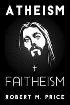 Atheism and Faitheism ebook by Robert M. Price