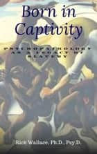 Born In Captivity: Psychopathology as a Legacy of Slavery ebook by Rick Wallace Ph.D, Psy.D.
