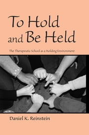 To Hold and Be Held - The Therapeutic School as a Holding Environment ebook by Daniel K. Reinstein