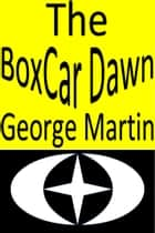 The Boxcar Dawn ebook by George Martin