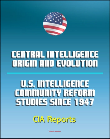 Central Intelligence: Origin and Evolution and U.S. Intelligence Community Reform Studies Since 1947 - Central Intelligence Agency (CIA) Reports ebook by Progressive Management