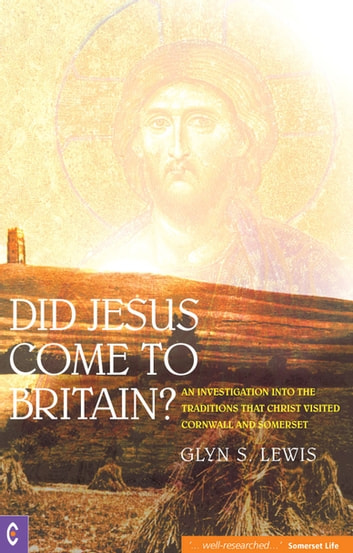 Did Jesus Come to Britain? - An Investigation into the Traditions That Christ Visited Cornwall and Somerset eBook by Glyn S. Lewis