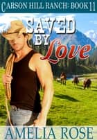 Saved By Love (Carson Hill Ranch: Book 11) ebook by Amelia Rose