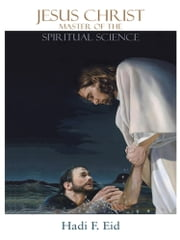 Jesus Christ Master of the Spiritual Science ebook by Hadi F. Eid