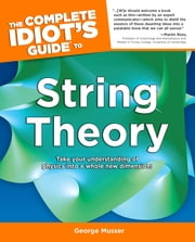 The Complete Idiot's Guide to String Theory ebook by George Musser