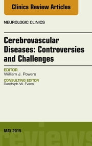 Cerebrovascular Diseases:Controversies and Challenges, An Issue of Neurologic Clinics, ebook by William J. Powers