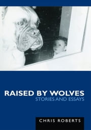 Raised by Wolves - Stories and Essays ebook by Chris Roberts