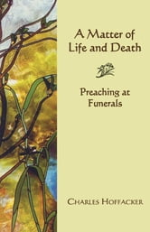 Matter of Life and Death - Preaching at Funerals ebook by Charles Hoffacker