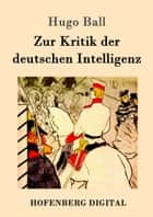 Zur Kritik der deutschen Intelligenz ebook by Hugo Ball