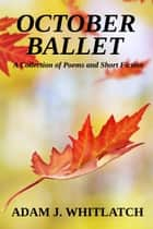 October Ballet - A Collection of Poems and Short Fiction ebook by Adam J. Whitlatch