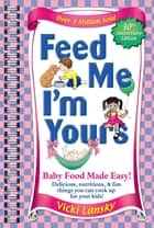 Feed Me I'M Yours - Baby Food Made Easy ebook by Vicki Lansky