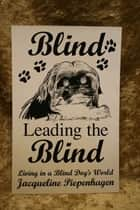 Blind Leading the Blind-Living in a Blind Dog's World ebook by Jacqueline Piepenhagen