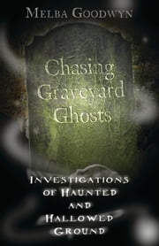 Chasing Graveyard Ghosts: Investigations of Haunted & Hallowed Ground - Investigations of Haunted & Hallowed Ground ebook by Melba Goodwyn