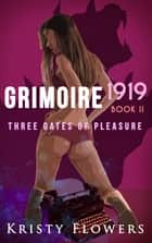 Grimoire 1919: Three Gates of Pleasure (The Grimoire Typewriter Book 2) (Erotic Adult Fairy Tale) (Taboo Cerberus Fantasy Erotica) ebook by Kristy Flowers