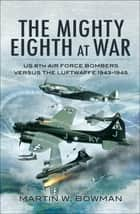 The Mighty Eighth at War - USAAF 8th Air Force Bombers Versus the Luftwaffe 1943–1945 ebook by Martin W. Bowman